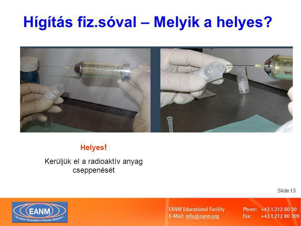 Slide 13 Helyes ! Kerüljük el a radioaktív anyag cseppenését Hígítás fiz.sóval – Melyik a helyes
