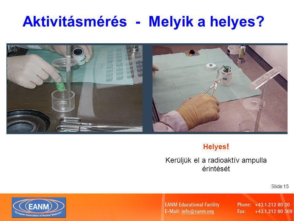 Slide 15 Helyes ! Kerüljük el a radioaktív ampulla érintését Aktivitásmérés - Melyik a helyes