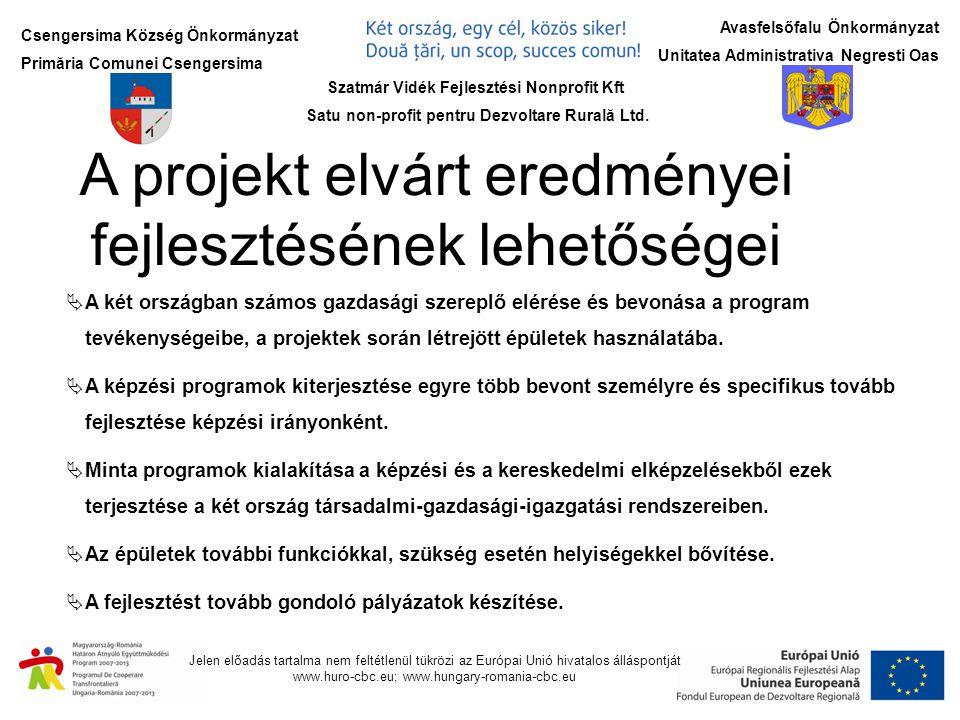Csengersima Község Önkormányzat Primăria Comunei Csengersima Jelen előadás tartalma nem feltétlenül tükrözi az Európai Unió hivatalos álláspontját www.huro-cbc.eu; www.hungary-romania-cbc.eu Avasfelsőfalu Önkormányzat Unitatea Administrativa Negresti Oas A projekt elvárt eredményei fejlesztésének lehetőségei  A két országban számos gazdasági szereplő elérése és bevonása a program tevékenységeibe, a projektek során létrejött épületek használatába.