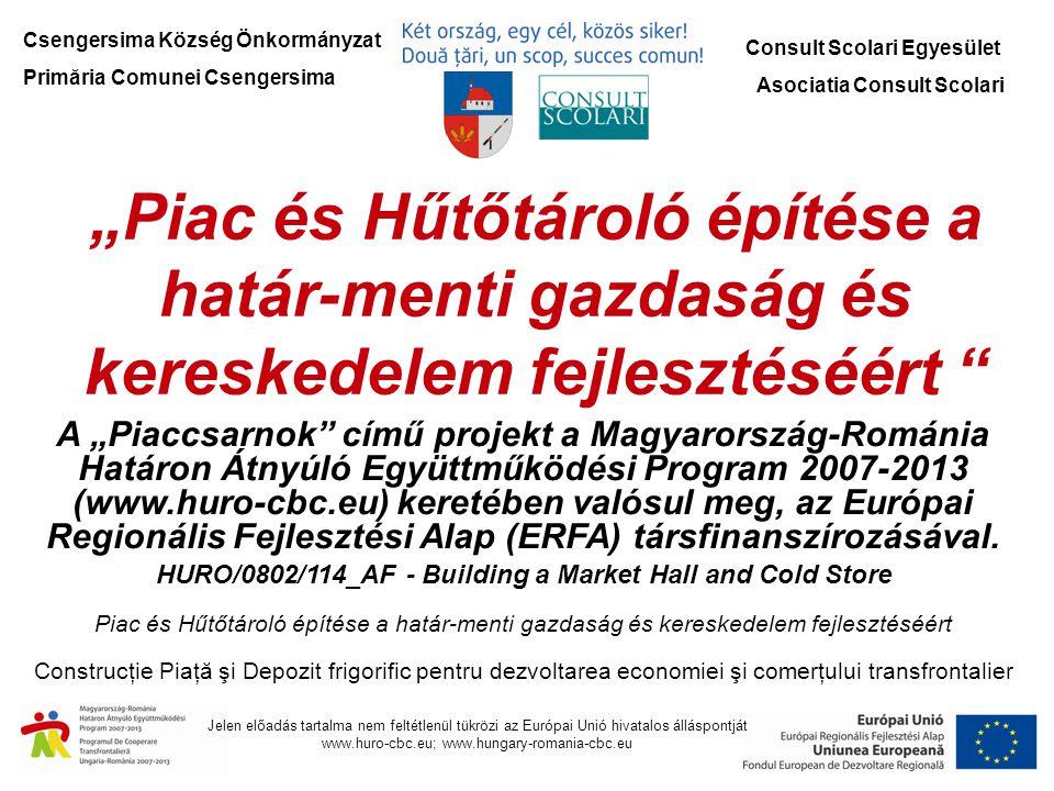 """Csengersima Község Önkormányzat Primăria Comunei Csengersima Consult Scolari Egyesület Asociatia Consult Scolari """"Piac és Hűtőtároló építése a határ-menti gazdaság és kereskedelem fejlesztéséért A """"Piaccsarnok című projekt a Magyarország-Románia Határon Átnyúló Együttműködési Program 2007-2013 (www.huro-cbc.eu) keretében valósul meg, az Európai Regionális Fejlesztési Alap (ERFA) társfinanszírozásával."""