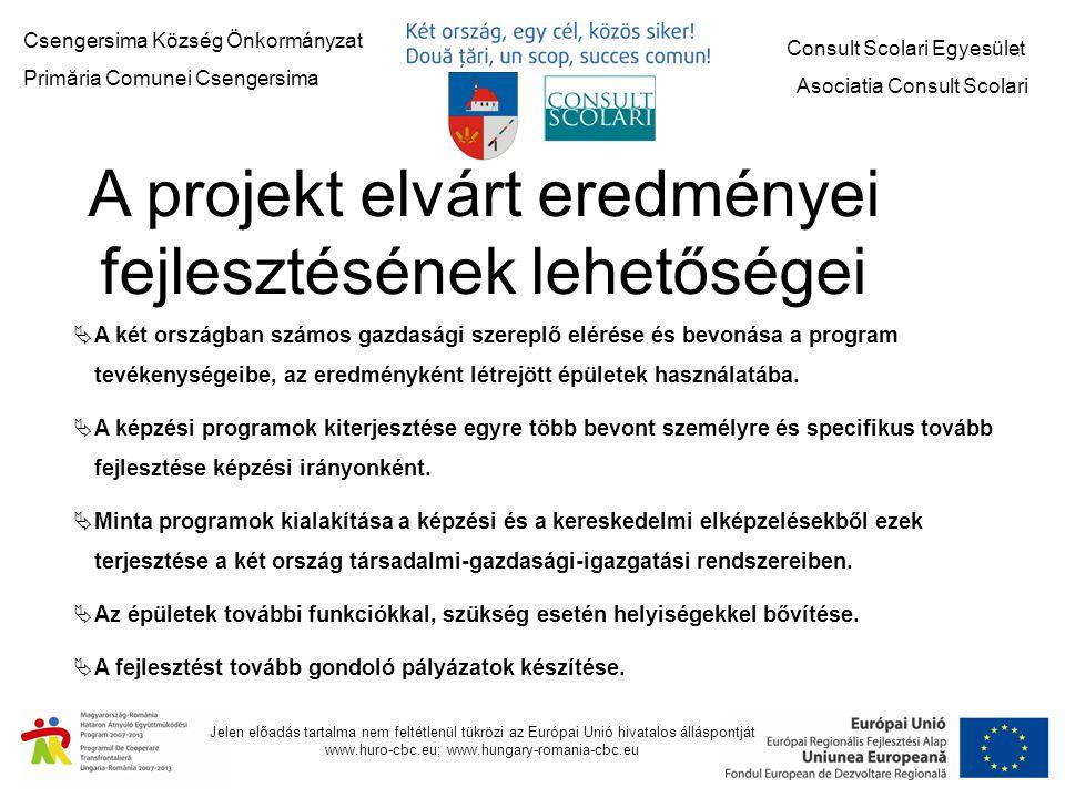 Csengersima Község Önkormányzat Primăria Comunei Csengersima Consult Scolari Egyesület Asociatia Consult Scolari Jelen előadás tartalma nem feltétlenül tükrözi az Európai Unió hivatalos álláspontját www.huro-cbc.eu; www.hungary-romania-cbc.eu A projekt elvárt eredményei fejlesztésének lehetőségei  A két országban számos gazdasági szereplő elérése és bevonása a program tevékenységeibe, az eredményként létrejött épületek használatába.