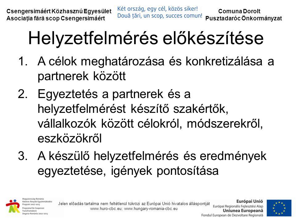Csengersimáért Közhasznú Egyesület Asociaţia fără scop Csengersimáért Comuna Dorolt Pusztadaróc Önkormányzat Jelen előadás tartalma nem feltétlenül tükrözi az Európai Unió hivatalos álláspontját www.huro-cbc.eu; www.hungary-romania-cbc.eu Helyzetfelmérés előkészítése 1.A célok meghatározása és konkretizálása a partnerek között 2.Egyeztetés a partnerek és a helyzetfelmérést készítő szakértők, vállalkozók között célokról, módszerekről, eszközökről 3.A készülő helyzetfelmérés és eredmények egyeztetése, igények pontosítása