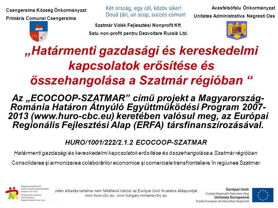 """Csengersima Község Önkormányzat Primăria Comunei Csengersima """"Határmenti gazdasági és kereskedelmi kapcsolatok erősítése és összehangolása a Szatmár régióban Az """"ECOCOOP-SZATMAR című projekt a Magyarország- Románia Határon Átnyúló Együttműködési Program 2007- 2013 (www.huro-cbc.eu) keretében valósul meg, az Európai Regionális Fejlesztési Alap (ERFA) társfinanszírozásával."""