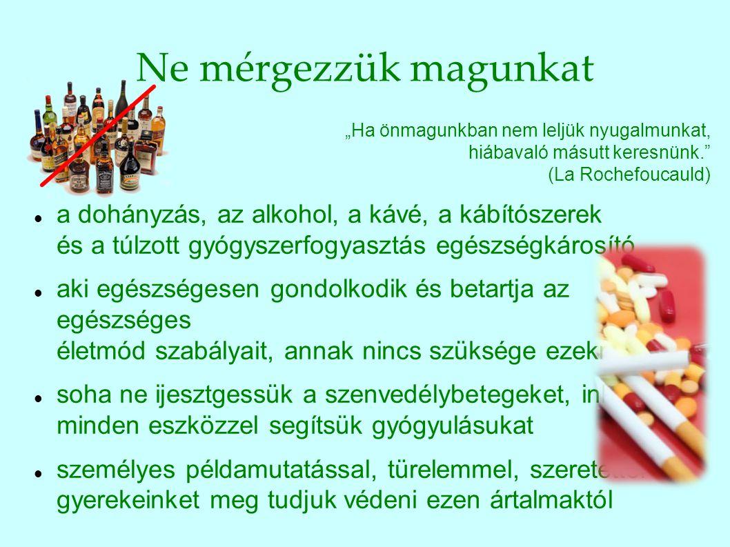 """Ne mérgezzük magunkat """"Ha önmagunkban nem leljük nyugalmunkat, hiábavaló másutt keresnünk."""" (La Rochefoucauld) a dohányzás, az alkohol, a kávé, a kábí"""