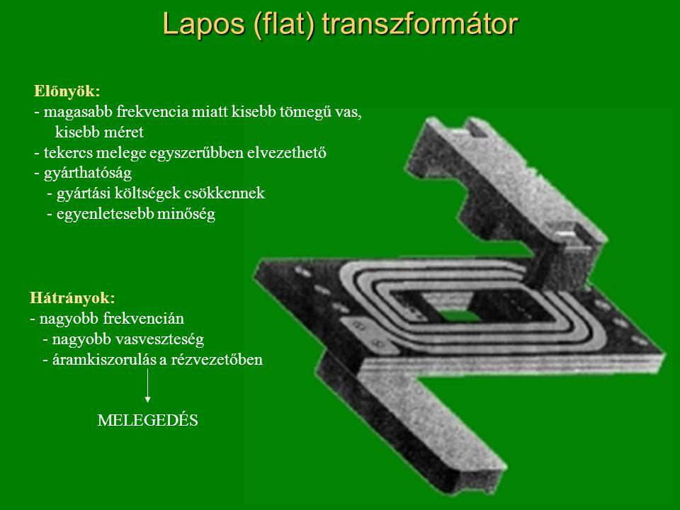 Lapos (flat) transzformátor Előnyök: - magasabb frekvencia miatt kisebb tömegű vas, kisebb méret - tekercs melege egyszerűbben elvezethető - gyárthatóság - gyártási költségek csökkennek - egyenletesebb minőség Hátrányok: - nagyobb frekvencián - nagyobb vasveszteség - áramkiszorulás a rézvezetőben MELEGEDÉS