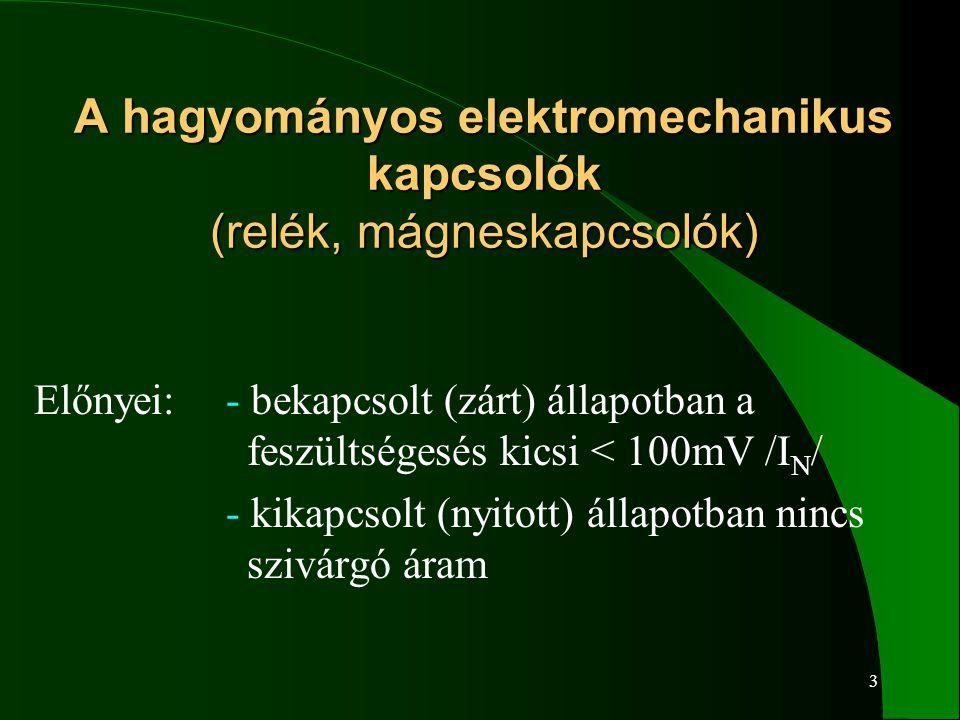 4 A hagyományos elektromechanikus kapcsolók (relék, mágneskapcsolók) A hagyományos elektromechanikus kapcsolók (relék, mágneskapcsolók) Hátrányai:- mozgó alkatelemet tartalmaznak - korlátozott kapcsolási szám/ciklus - az öntisztuláshoz egy minimális feszültség és áram szükséges - érintkező pergés - az érintkezők összehegedhetnek - szennyeződésekre érzékenyek - rázkódásra érzékenyek - működtetéséhez teljesítmény szükséges - a be és kikapcsolási idők hosszúak