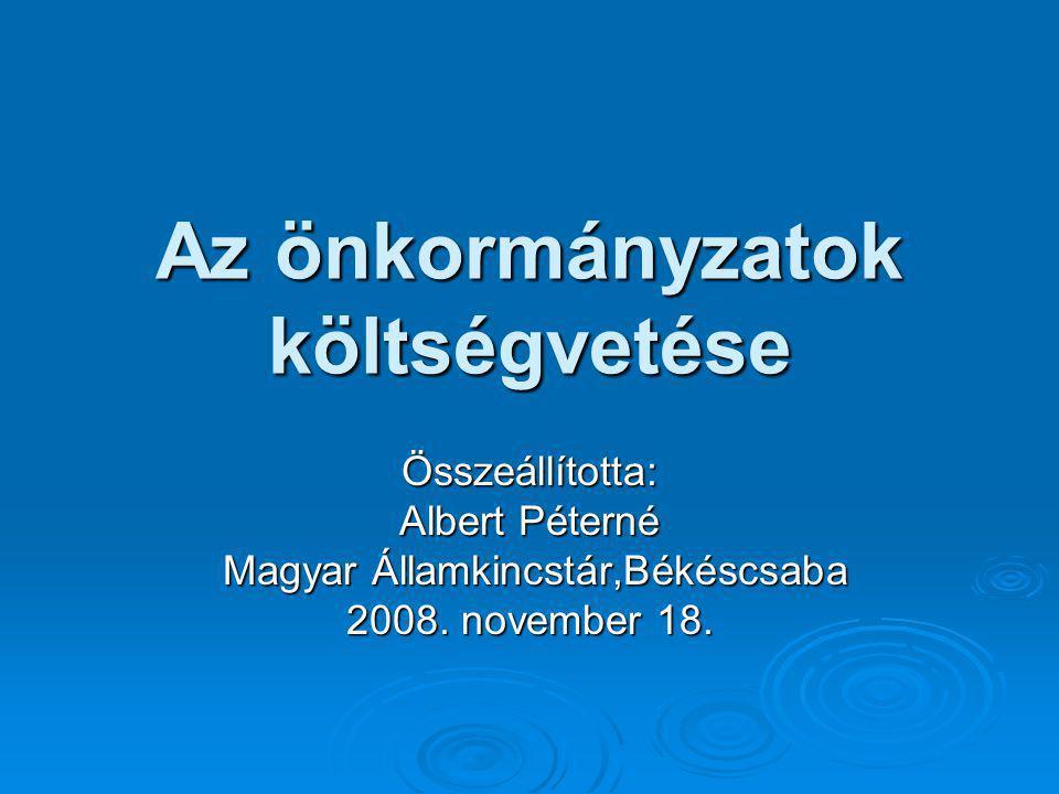 Az önkormányzatok költségvetése Összeállította: Albert Péterné Magyar Államkincstár,Békéscsaba Magyar Államkincstár,Békéscsaba 2008. november 18.