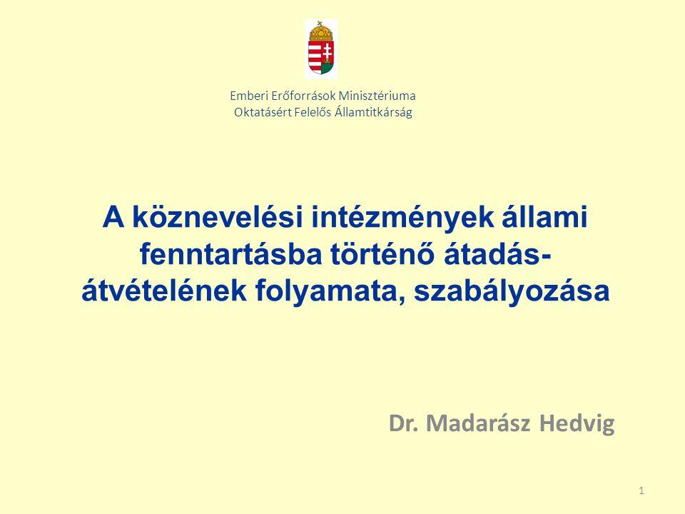 1 A köznevelési intézmények állami fenntartásba történő átadás- átvételének folyamata, szabályozása Dr. Madarász Hedvig Emberi Erőforrások Minisztériu