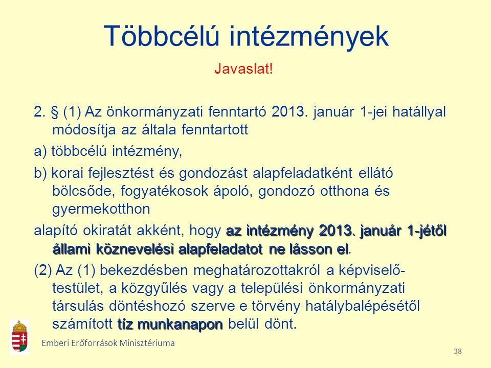 38 Többcélú intézmények Javaslat! 2. § (1) Az önkormányzati fenntartó 2013. január 1-jei hatállyal módosítja az általa fenntartott a) többcélú intézmé