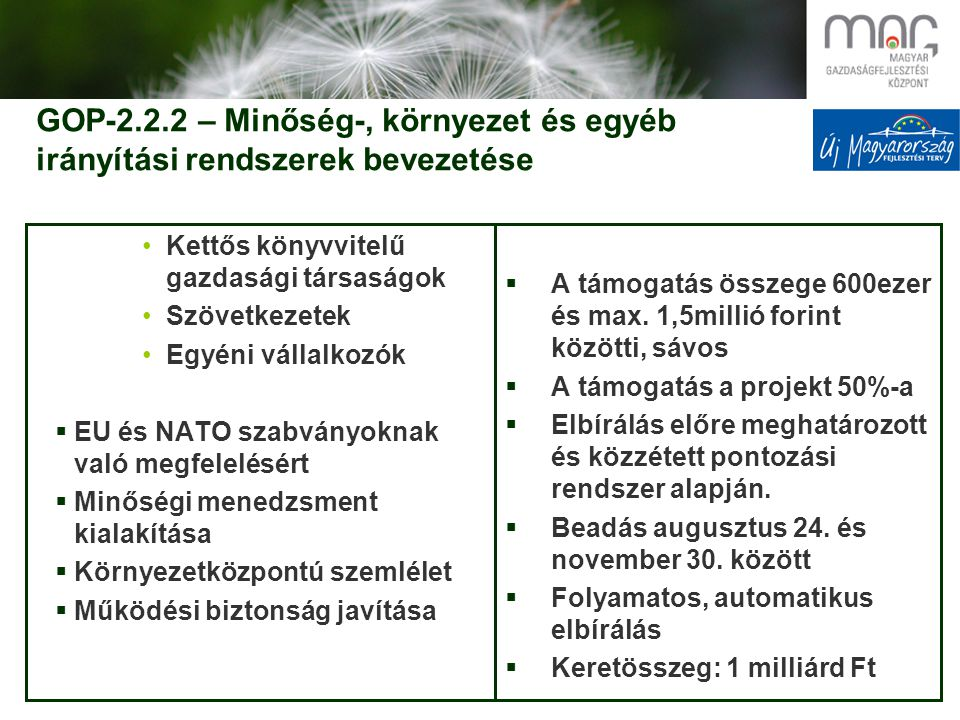 GOP-2.2.2 – Minőség-, környezet és egyéb irányítási rendszerek bevezetése Kettős könyvvitelű gazdasági társaságok Szövetkezetek Egyéni vállalkozók  EU és NATO szabványoknak való megfelelésért  Minőségi menedzsment kialakítása  Környezetközpontú szemlélet  Működési biztonság javítása  A támogatás összege 600ezer és max.