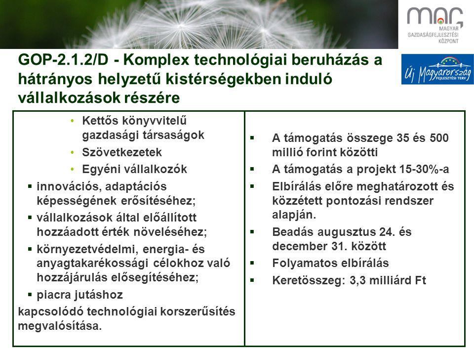 GOP-2.1.2/D - Komplex technológiai beruházás a hátrányos helyzetű kistérségekben induló vállalkozások részére Kettős könyvvitelű gazdasági társaságok Szövetkezetek Egyéni vállalkozók  innovációs, adaptációs képességének erősítéséhez;  vállalkozások által előállított hozzáadott érték növeléséhez;  környezetvédelmi, energia- és anyagtakarékossági célokhoz való hozzájárulás elősegítéséhez;  piacra jutáshoz kapcsolódó technológiai korszerűsítés megvalósítása.