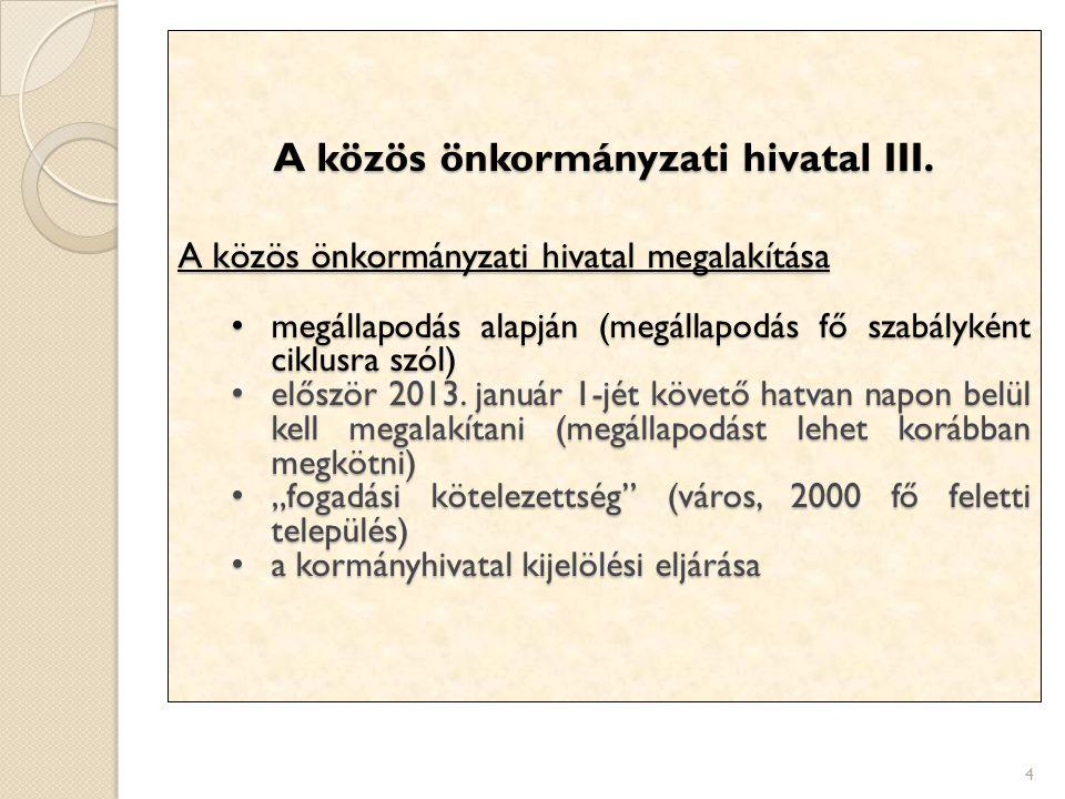 4 A közös önkormányzati hivatal III. A közös önkormányzati hivatal megalakítása megállapodás alapján (megállapodás fő szabályként ciklusra szól) megál