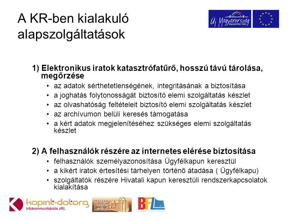 A KR-ben kialakuló alapszolgáltatások 1) Elektronikus iratok katasztrófatűrő, hosszú távú tárolása, megőrzése az adatok sérthetetlenségének, integritásának a biztosítása a joghatás folytonosságát biztosító elemi szolgáltatás készlet az olvashatóság feltételeit biztosító elemi szolgáltatás készlet az archívumon belüli keresés támogatása a kért adatok megjelenítéséhez szükséges elemi szolgáltatás készlet 2) A felhasználók részére az internetes elérése biztosítása felhasználók személyazonosítása Ügyfélkapun keresztül a kikért iratok értesítési tárhelyen történő átadása ( Ügyfélkapu) szolgáltatók részére Hivatali kapun keresztüli rendszerkapcsolatok kialakítása