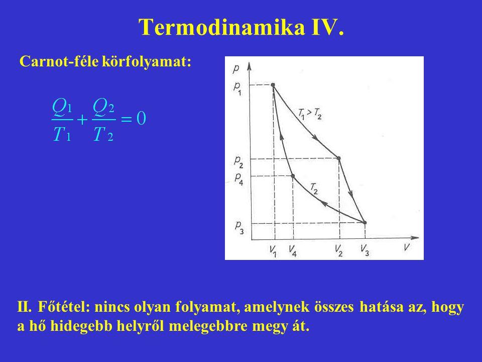 Termodinamika IV. Carnot-féle körfolyamat: II. Főtétel: nincs olyan folyamat, amelynek összes hatása az, hogy a hő hidegebb helyről melegebbre megy át