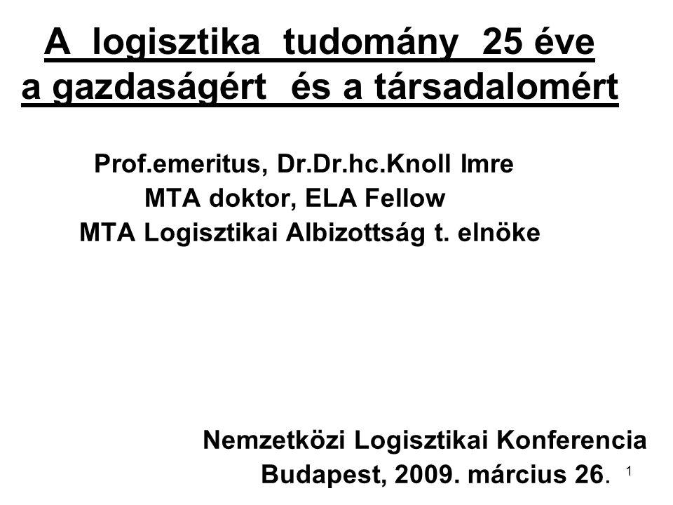 1 A logisztika tudomány 25 éve a gazdaságért és a társadalomért Prof.emeritus, Dr.Dr.hc.Knoll Imre MTA doktor, ELA Fellow MTA Logisztikai Albizottság t.