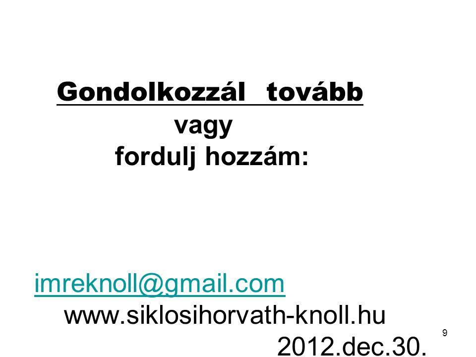 9 Ha az előzőket már érted, Gondolkozzál tovább vagy fordulj hozzám: imreknoll@gmail.com www.siklosihorvath-knoll.hu 2012.dec.30. imreknoll@gmail.com