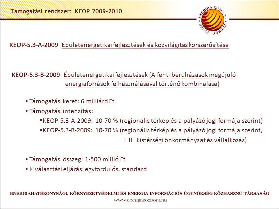 Támogatási rendszer: KEOP 2009-2010 KEOP-5.3-A-2009 Épületenergetikai fejlesztések és közvilágítás korszerűsítése KEOP-5.3-B-2009 Épületenergetikai fejlesztések (A fenti beruházások megújuló energiaforrások felhasználásával történő kombinálása) Támogatási keret: 6 milliárd Ft Támogatási intenzitás :  KEOP-5.3-A-2009: 10-70 % (regionális térkép és a pályázó jogi formája szerint)  KEOP-5.3-B-2009: 10-70 % (regionális térkép és a pályázó jogi formája szerint, LHH kistérségi önkormányzat és vállalkozás) Támogatási összeg: 1-500 millió Ft Kiválasztási eljárás: egyfordulós, standard