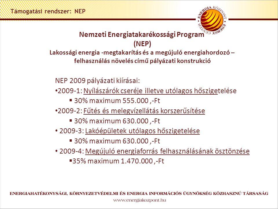 Támogatási rendszer: NEP Nemzeti Energiatakarékossági Program (NEP) Lakossági energia -megtakarítás és a megújuló energiahordozó – felhasználás növelés című pályázati konstrukció NEP 2009 pályázati kiírásai: 2009-1: Nyílászárók cseréje illetve utólagos hőszigetelése  30% maximum 555.000,-Ft 2009-2: Fűtés és melegvízellátás korszerűsítése  30% maximum 630.000,-Ft 2009-3: Lakóépületek utólagos hőszigetelése  30% maximum 630.000,-Ft 2009-4: Megújuló energiaforrás felhasználásának ösztönzése  35% maximum 1.470.000,-Ft