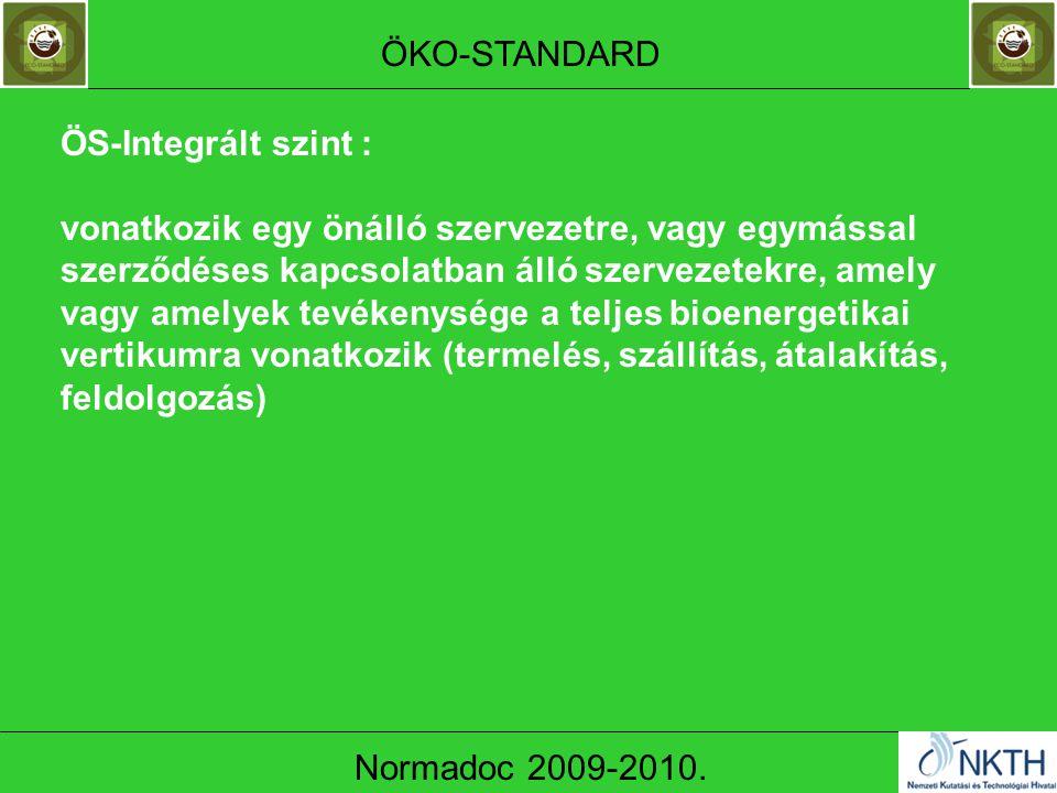 ÖS-Integrált szint : vonatkozik egy önálló szervezetre, vagy egymással szerződéses kapcsolatban álló szervezetekre, amely vagy amelyek tevékenysége a teljes bioenergetikai vertikumra vonatkozik (termelés, szállítás, átalakítás, feldolgozás) ÖKO-STANDARD Normadoc 2009-2010.