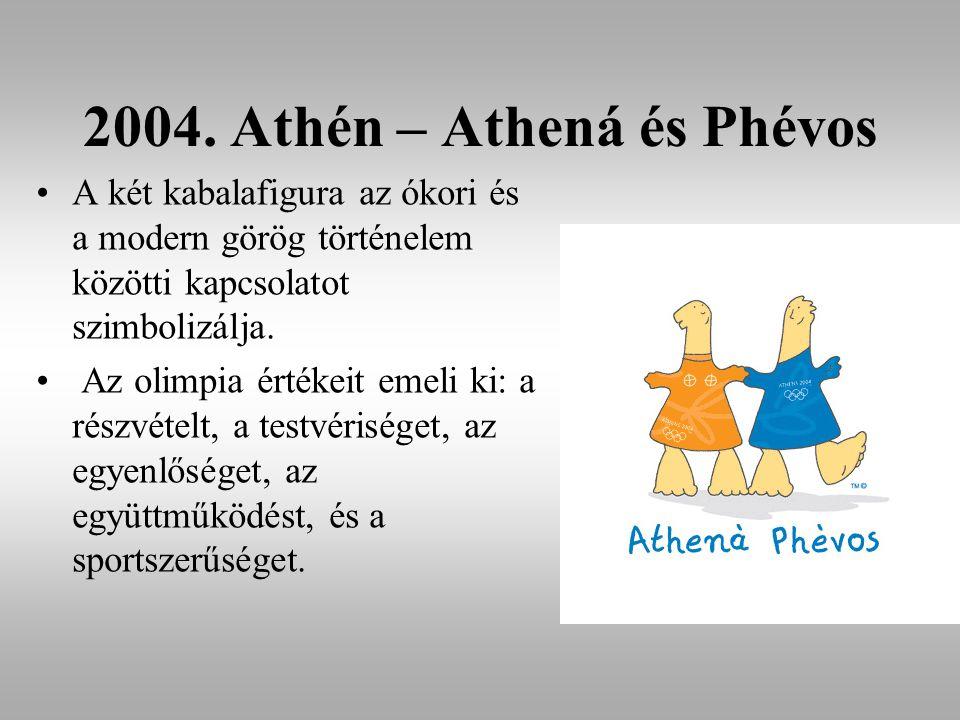 2004. Athén – Athená és Phévos A két kabalafigura az ókori és a modern görög történelem közötti kapcsolatot szimbolizálja. Az olimpia értékeit emeli k