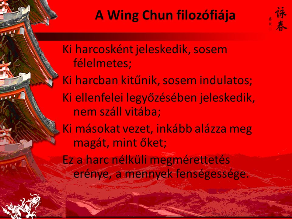 A Wing Chun filozófiája Ki harcosként jeleskedik, sosem félelmetes; Ki harcban kitűnik, sosem indulatos; Ki ellenfelei legyőzésében jeleskedik, nem száll vitába; Ki másokat vezet, inkább alázza meg magát, mint őket; Ez a harc nélküli megmérettetés erénye, a mennyek fenségessége.