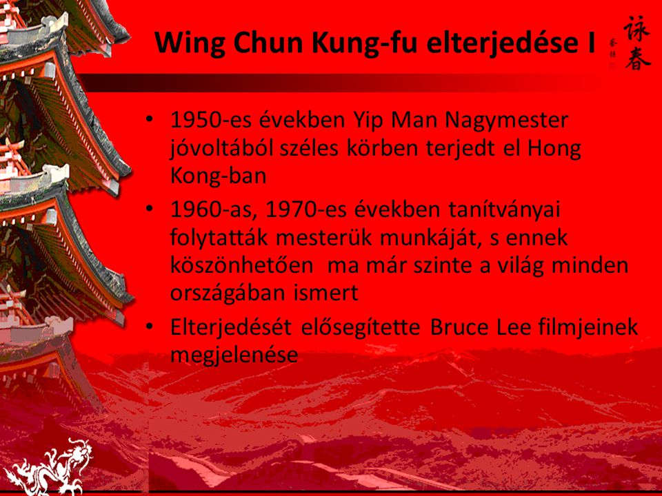 Wing Chun Kung-fu elterjedése I 1950-es években Yip Man Nagymester jóvoltából széles körben terjedt el Hong Kong-ban 1960-as, 1970-es években tanítván