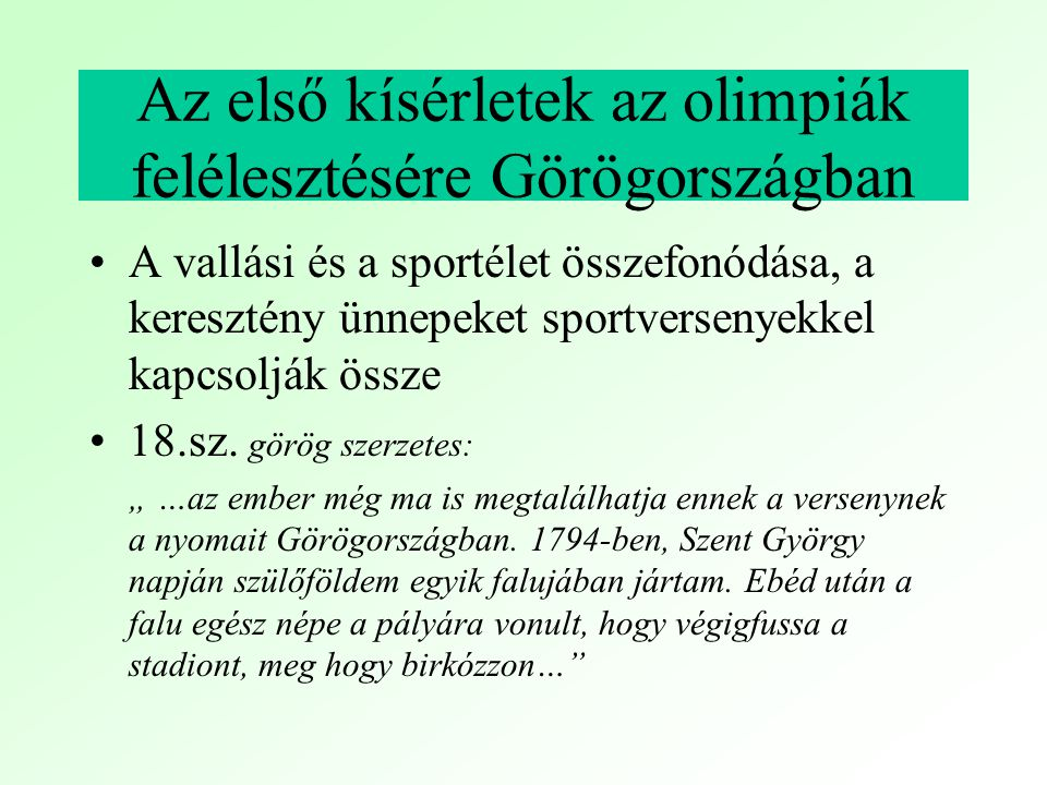 1791 Felhívás az olimpiai játékok újraélesztésére (Cephalonia) 1797 Regas Feraeos kísérletet tesz az olimpiai játékok rendezésére a Balkán keresztény emberei körében 1804-1814 A Ión-szigeteken szellemi versenyeket hirdetnek 1813 Olimpia topográfiai felmérése 1829 A török elleni függetlenségi harc győzelmének esztendejében Kalliroisz tanulmánya az antik versenyekről, a nemzeti öntudat újraébredését megcélozva.