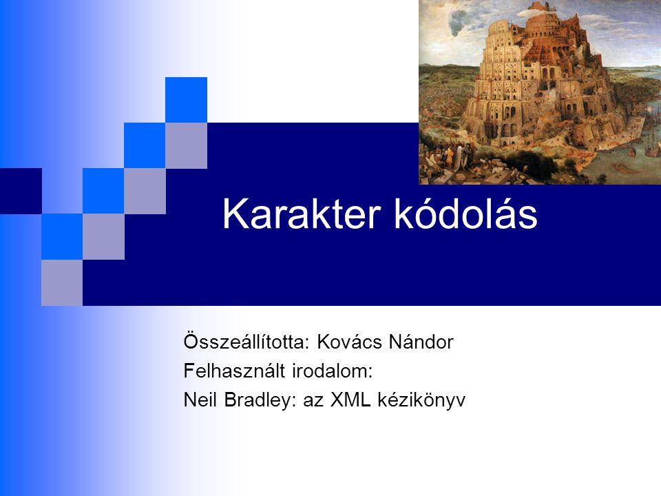 Karakter kódolás Összeállította: Kovács Nándor Felhasznált irodalom: Neil Bradley: az XML kézikönyv