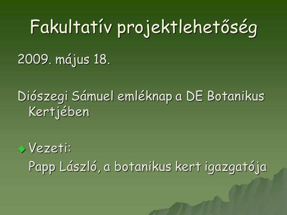 Fakultatív projektlehetőség 2009. május 18. Diószegi Sámuel emléknap a DE Botanikus Kertjében  Vezeti: Papp László, a botanikus kert igazgatója Papp