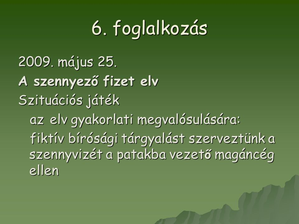 6. foglalkozás 2009. május 25. A szennyező fizet elv Szituációs játék az elv gyakorlati megvalósulására: az elv gyakorlati megvalósulására: fiktív bír