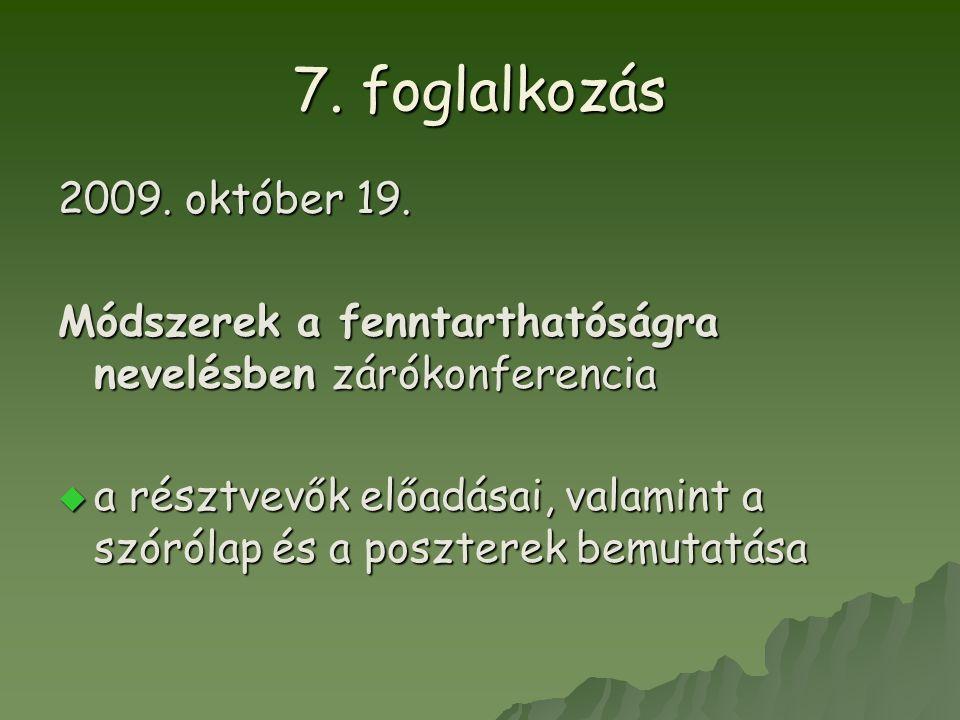 7. foglalkozás 2009. október 19. Módszerek a fenntarthatóságra nevelésben zárókonferencia  a résztvevők előadásai, valamint a szórólap és a poszterek