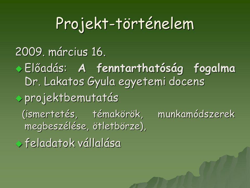 Projekt-történelem 2009. március 16.  Előadás: A fenntarthatóság fogalma Dr. Lakatos Gyula egyetemi docens  projektbemutatás (ismertetés, témakörök,