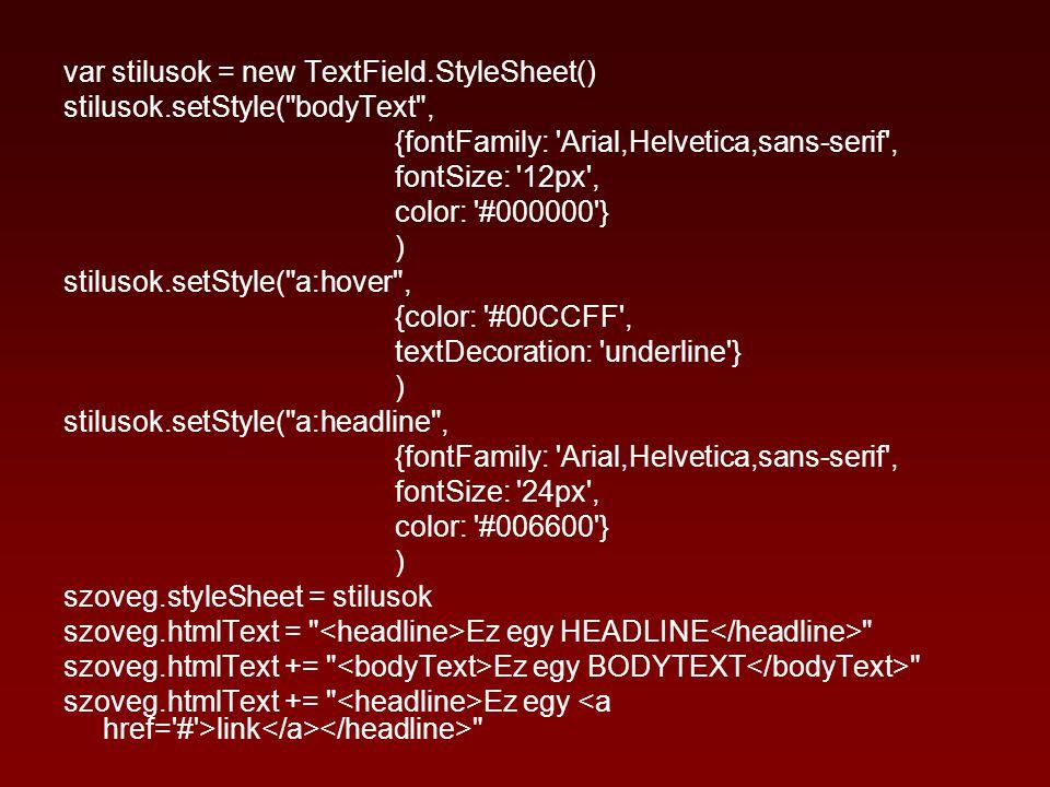 var stilusok = new TextField.StyleSheet() stilusok.setStyle( bodyText , {fontFamily: Arial,Helvetica,sans-serif , fontSize: 12px , color: #000000 } ) stilusok.setStyle( a:hover , {color: #00CCFF , textDecoration: underline } ) stilusok.setStyle( a:headline , {fontFamily: Arial,Helvetica,sans-serif , fontSize: 24px , color: #006600 } ) szoveg.styleSheet = stilusok szoveg.htmlText = Ez egy HEADLINE szoveg.htmlText += Ez egy BODYTEXT szoveg.htmlText += Ez egy link