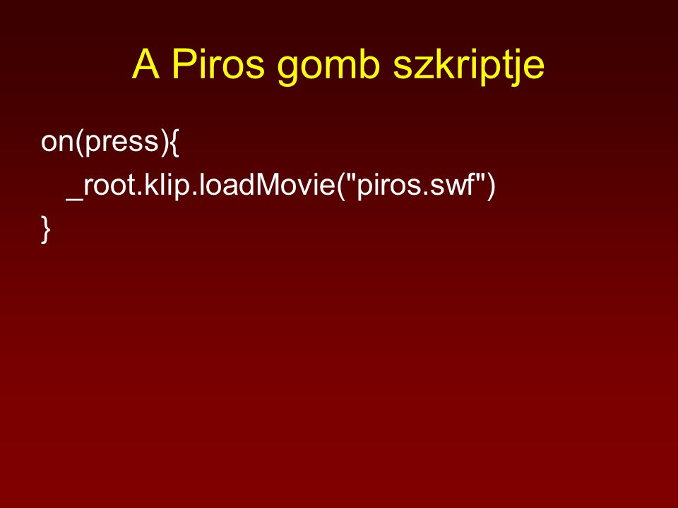 A Piros gomb szkriptje on(press){ _root.klip.loadMovie( piros.swf ) }
