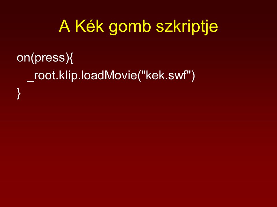 A Kék gomb szkriptje on(press){ _root.klip.loadMovie( kek.swf ) }