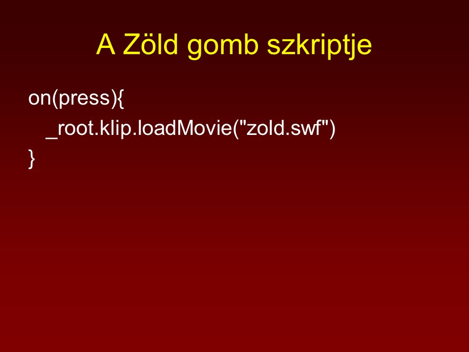 A Zöld gomb szkriptje on(press){ _root.klip.loadMovie( zold.swf ) }