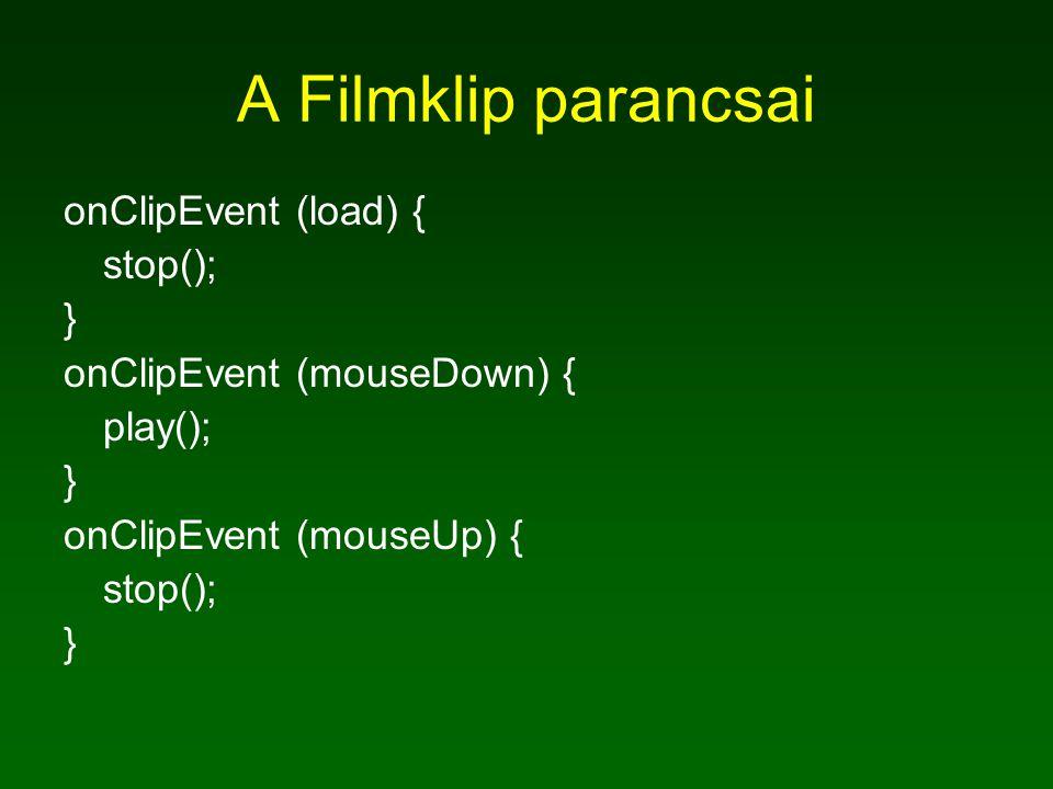 A Filmklip parancsai onClipEvent (load) { stop(); } onClipEvent (mouseDown) { play(); } onClipEvent (mouseUp) { stop(); }