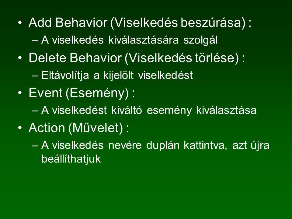 Add Behavior (Viselkedés beszúrása) : –A viselkedés kiválasztására szolgál Delete Behavior (Viselkedés törlése) : –Eltávolítja a kijelölt viselkedést Event (Esemény) : –A viselkedést kiváltó esemény kiválasztása Action (Művelet) : –A viselkedés nevére duplán kattintva, azt újra beállíthatjuk