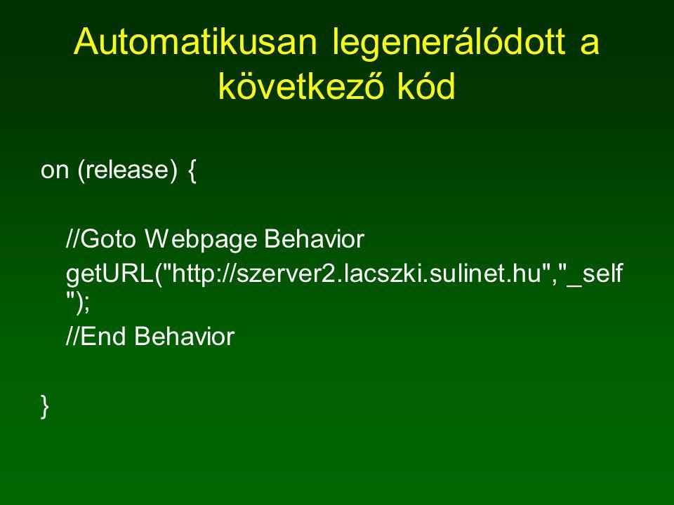 Automatikusan legenerálódott a következő kód on (release) { //Goto Webpage Behavior getURL( http://szerver2.lacszki.sulinet.hu , _self ); //End Behavior }