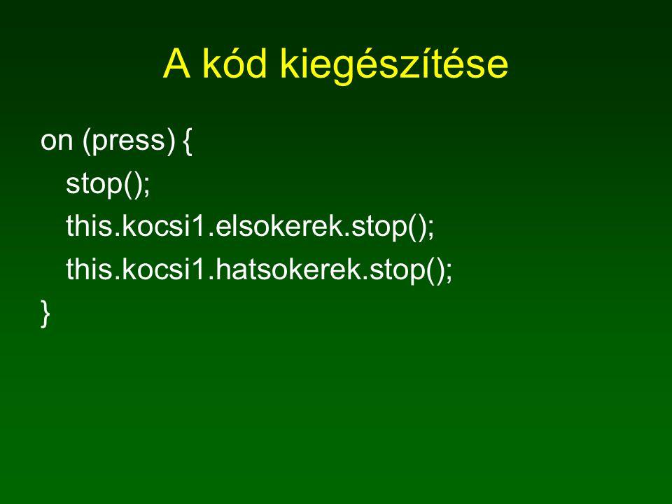A kód kiegészítése on (press) { stop(); this.kocsi1.elsokerek.stop(); this.kocsi1.hatsokerek.stop(); }