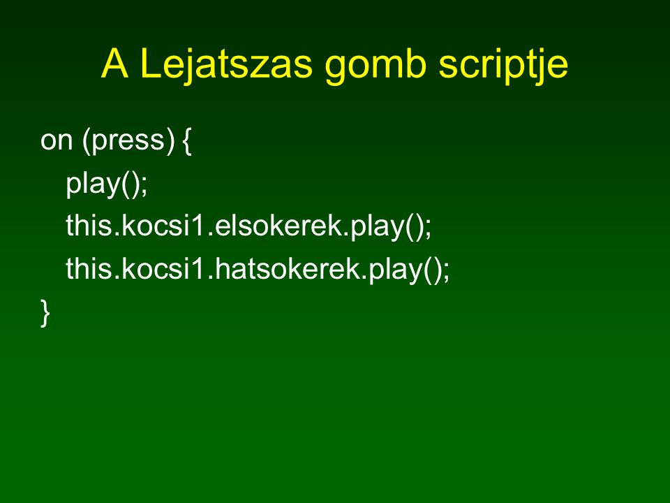 A Lejatszas gomb scriptje on (press) { play(); this.kocsi1.elsokerek.play(); this.kocsi1.hatsokerek.play(); }