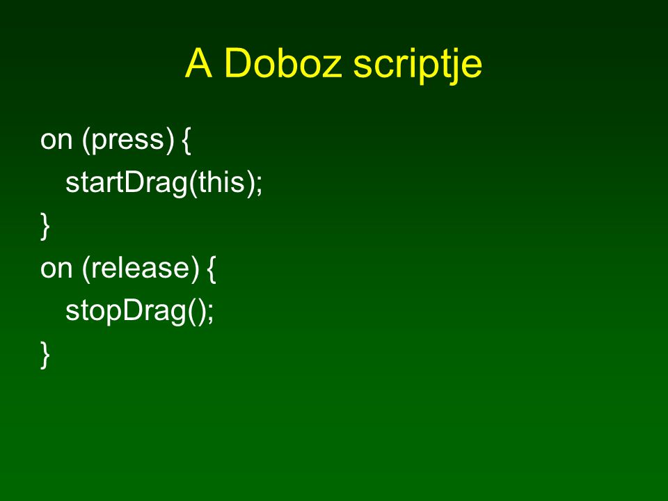 A Doboz scriptje on (press) { startDrag(this); } on (release) { stopDrag(); }