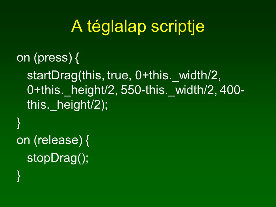 A téglalap scriptje on (press) { startDrag(this, true, 0+this._width/2, 0+this._height/2, 550-this._width/2, 400- this._height/2); } on (release) { st
