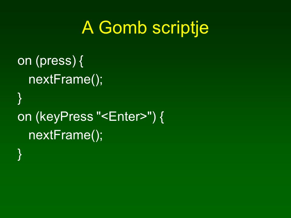 A Gomb scriptje on (press) { nextFrame(); } on (keyPress