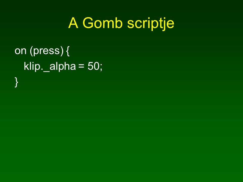 A Gomb scriptje on (press) { klip._alpha = 50; }