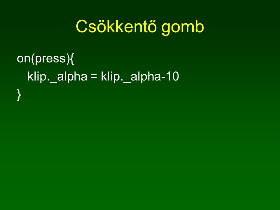 Csökkentő gomb on(press){ klip._alpha = klip._alpha-10 }