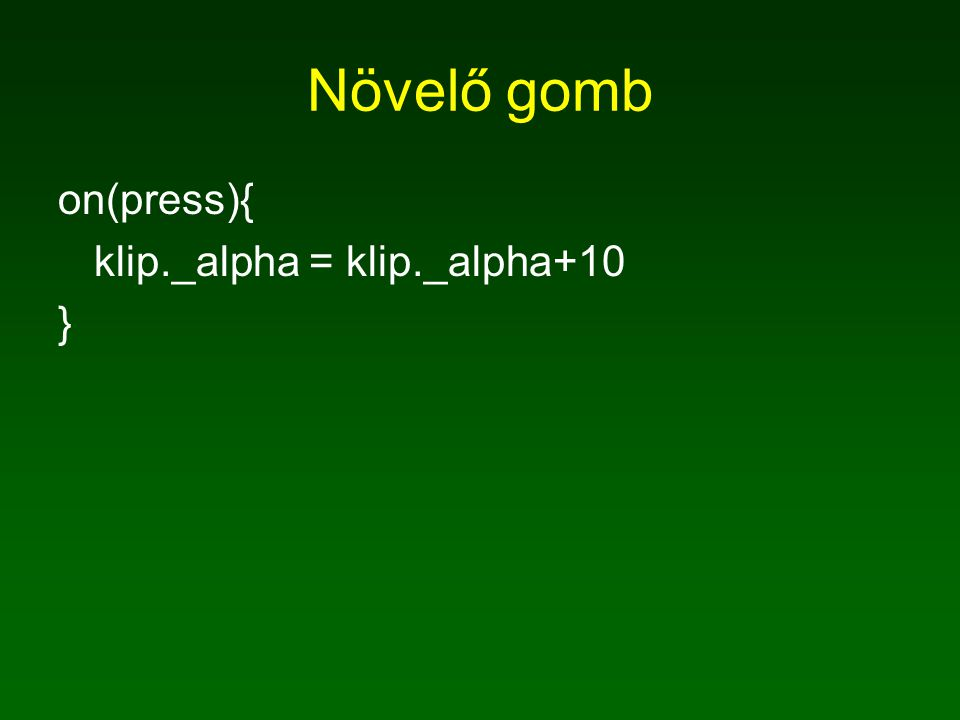 Növelő gomb on(press){ klip._alpha = klip._alpha+10 }