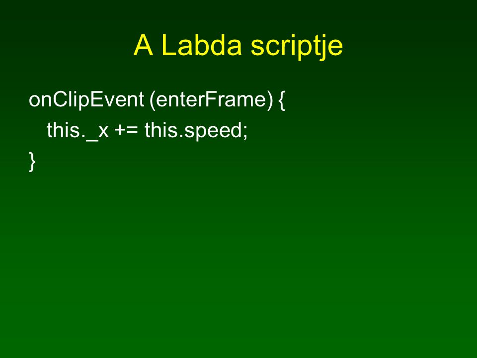 A Labda scriptje onClipEvent (enterFrame) { this._x += this.speed; }