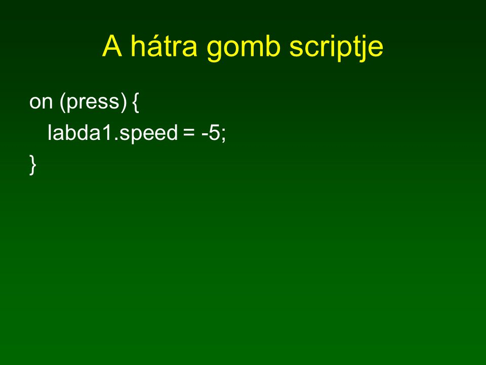 A hátra gomb scriptje on (press) { labda1.speed = -5; }