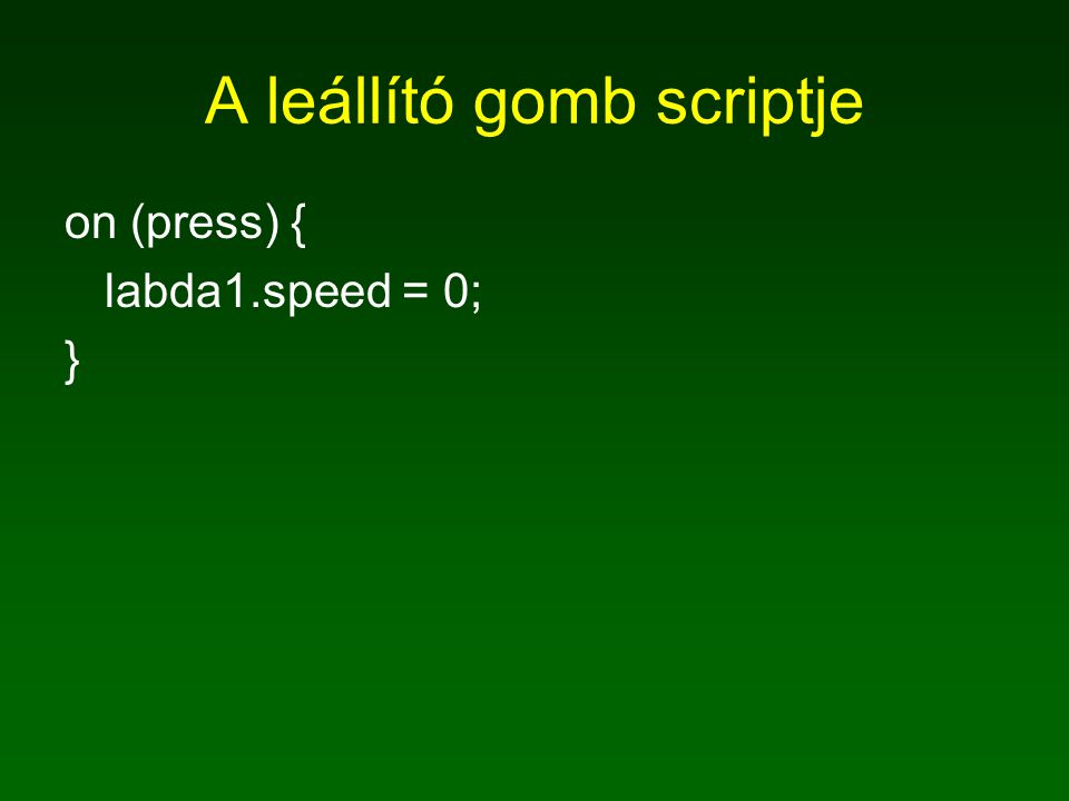 A leállító gomb scriptje on (press) { labda1.speed = 0; }